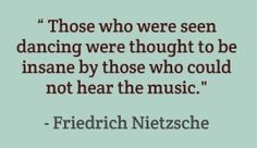 """Those who were seen dancing were thought to be insane by those who could not hear the music.""  Friedrich Nietzsche"