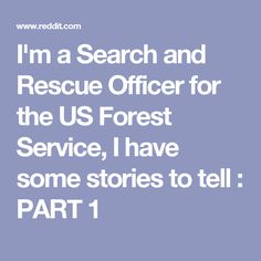 I'm a Search and Rescue Officer for the US Forest Service, I have some stories to tell : PART 1