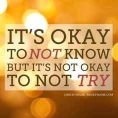BECKYSIAME.COM | It's okay to not know but it's not okay to not try.