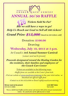 Cusack's Annual 50/50 Raffle is in full swing!  Help Us Reach Our Goal to Sell all 300 Tickets!!! Proceeds will be designated toward the Healing Garden for the residents at the Cusack Care Center.  Drawing held on Wednesday, July 10, 2013 (winner need not be present)
