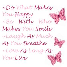 Dowhat makes you happy, be with who makes you smile, laugh as mch as you breathe, love as long as you live
