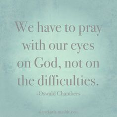 pray with eyes on God not your difficulties