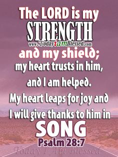 Psalm 28:7 The LORD is my strength and my shield; my heart trusts in him, and I am helped. My heart leaps for joy and I will give thanks to him in song.