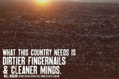 """What this country needs is dirtier fingernails & cleaner minds."" Will Rogers AMEN! Farm Quotes, Country Quotes, Country Life, Country Girls, Country Living, Country Strong, Southern Sayings, Country Farm, Country Roads"
