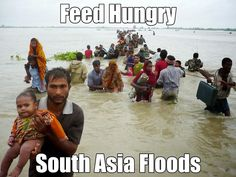 Feed Hungry - South Asia Floods Devastating floods in India, Pakistan and Bangladesh have already claimed over 500 lives and displaced over thousands of people. Huge swathes of farmland have been destroyed and homes have been swept away in the worst flooding the region has seen in over 10 years.   Let us come forward and play our part to help the suffering brothers and sisters, feed hungry little as £10 http://hosted-p0.vresp.com/544016/fabacd79ec/ARCHIVE