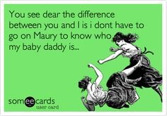 You see dear the difference between you and I is i dont have to go on Maury to know who my baby daddy is...