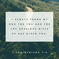 I always thank my God for you and the gracious gifts He has given you, now that you belong to Jesus Christ. 1 Corinthians 1:4