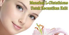 http://www.jualprodukkecantikanglucolife.com/manfaat-glutathione-untuk-kecantikan-kulit/