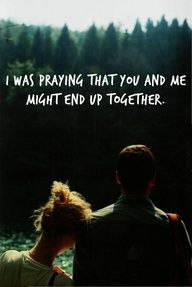 I was praying you and me might end up together --still praying :)