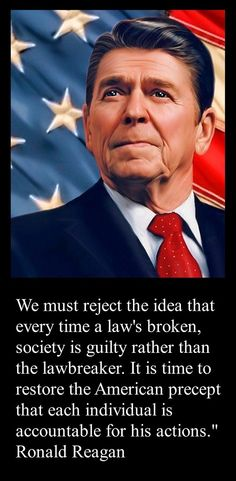 """""""We must reject the idea that every time a law's broken, society is guilty rather than the lawbreaker. It is time to restore the American precept that each individual is accountable for his actions."""" Ronald Reagan"""