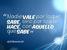 """""""Nadie vale por lo que sabe sino por lo que hace con aquello que sabe"""" #Frase #Reflexión #Viernes #ICSEmexicali"""