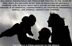 All human beings-male and female-are created in the image of God. Each is a beloved spirit son or daughter of heavenly parents, and, as such, each has a divine nature and destiny. Gender is an essential characteristic of individual premortal, mortal, and eternal identity and purpose. The Family: A Proclamation to the World