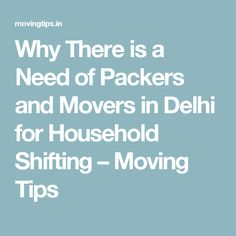 Why There is a Need of Packers and Movers in Delhi for Household Shifting – Moving Tips