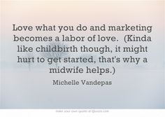 Love what you do and marketing becomes a labor of love. (Kinda like childbirth though, it might hurt to get started, that's why a midwife helps.)