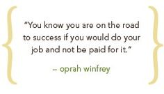 You know you are on the road to success if you would do your job and not be paid for it - Oprah