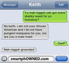Father's Day Text Messages - KeithYo mah nigguh yah got some skanky weed for yo homeboy?  No keith.  I am not your African American and I do not have pungent marijuana for you, nor are you a male maid.  ...  Dad?  Mah nigguh grounded.