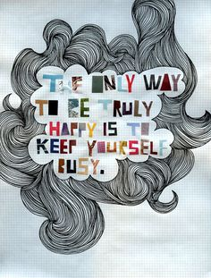 The only way to be truly happy is to keep yourself busy.  #WGTA #spsf