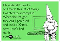 My adderall kicked in so I made this list of things I wanted to accomplish. When the list got too long I panicked and took a Xanax. now I can't find my list