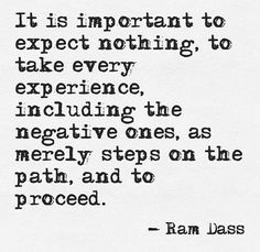 """""""It is important to expect nothing, to take every experience including the negative ones, as merely steps on the path, and to proceed."""" ~ Ram Dass"""