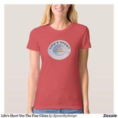 Life's Short Use The Fine China Shirt