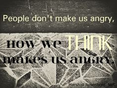 People don't make us angry, how we think makes us angry. -- Marshall Rosenberg, NVC