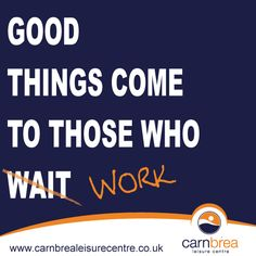 Good things come to those who work. http://www.carnbrealeisurecentre.co.uk