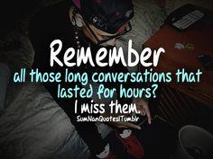 Remember all those long conversations that lasted for hours? I miss them. || SumNan Quotes