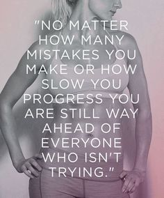 not matter how many mistakes or how slow your progress, you are still way ahead of everyone who isnt trying. #Fitness #Motivation