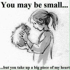 """""""You may be small, but you take up a big piece of my heart."""""""