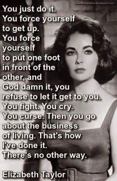 """You just do it. Force yourself to get up. Force yourself to put one foot before the other, and God damn it, you refuse to let it get to you. You fight. You cry. You curse. Then you go about the business of living. That's how I've done it. There's no other way"" Elizabeth Taylor"
