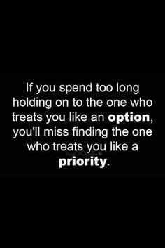 If you spend too long holding on to the one who treats you like an option, you'll miss finding the one who treats you like a priority or you might have them but you don't appreciate them...(makes one think)