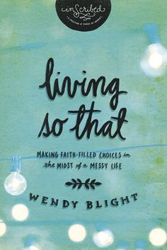 Living So That: Making Faith-Filled Choices in the Midst of a Messy Life.  P31 Online Women's Bible Study. Begins April 6th.