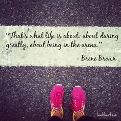 That's what life is about: about daring greatly, about being in the arena. - Brene Brown