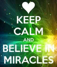 KEEP CALM AND BELIEVE IN MIRACLES -