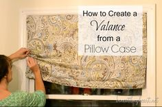 Pillow case valance - this is brilliant but the window has to be the right size.  I will try it though I need valances!