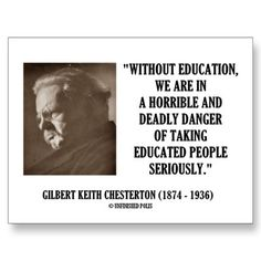 Without education, we are in a horrible and deadly danger of taking educated people seriously. ~Gilbert Keith Chesterton (1874 - 1936)