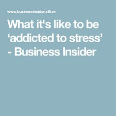 What it's like to be 'addicted to stress' - Business Insider