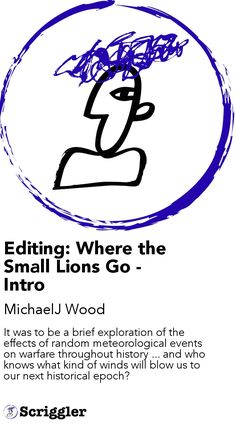 Editing: Where the Small Lions Go - Intro by MichaelJ Wood https://scriggler.com/detailPost/story/54191 It was to be a brief exploration of the effects of random meteorological events on warfare throughout history ... and who knows what kind of winds will blow us to our next historical epoch?