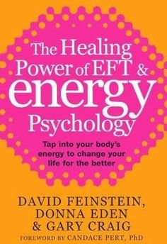 The Healing Power of EFT and Energy Psychology: Tap into Your Body's Energy to Change Your Life for the Better - by David Feinstein, Donna Eden, Gary Craig