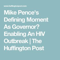 Mike Pence's Defining Moment As Governor? Enabling An HIV Outbreak | The Huffington Post