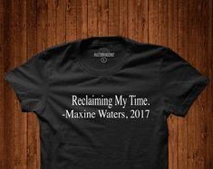 Reclaiming my time, Civil Rights, Equal rights, activist, sarcasm shirt, attitude t-shirt, Maxine Waters, maxine waters t-shirt, history tee