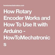 How Rotary Encoder Works and How To Use It with Arduino - HowToMechatronics
