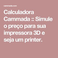 Calculadora Cammada :: Simule o preço para sua impressora 3D e seja um printer.