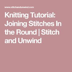 Knitting Tutorial: Joining Stitches In the Round | Stitch and Unwind
