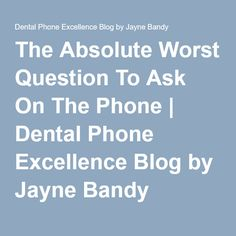 The Absolute Worst Question To Ask On The Phone   Dental Phone Excellence Blog by Jayne Bandy