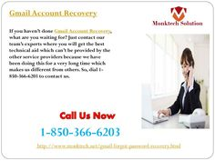 What is Gmail Account Recovery 1-850-366-6203 ? Gmail Account Recovery is the procedure which is used for recovery of Gmail account and this procedure is provided by the professionals which mean this service is free from all kind of Gmail issues. So, if you are one of them who want the effective solution then you need to place a call at 1-850-366-6203. http://www.monktech.net/gmail-forgot-password-recovery.html