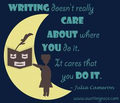 Writing doesn't really care about where you do it. It cares that you do it. Julia Cameron, Writing Quotes, Names, Quotes About Writing