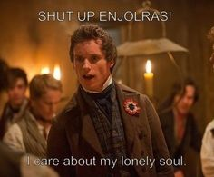 Enjolras: who cares about your lonely soul? We strive tow- Marius: Shut up, Enjolras! I care about my lonely soul!