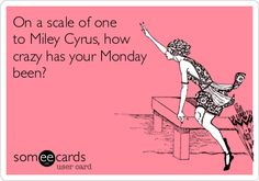 On a scale of one to Miley Cyrus, how crazy has your Monday been?
