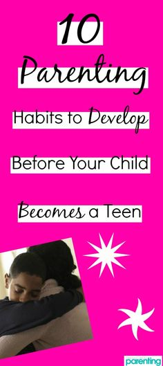You can't deny these crucial relationship-builders. Develop these ten parenting habits before your child becomes a teen and watch your bond soar!